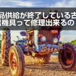 部品供給が終了している古い農機具って修理できるの?
