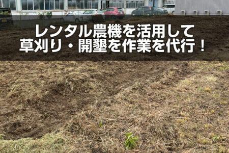 レンタル農機具を活用して、草刈り・開墾作業を代行しました。