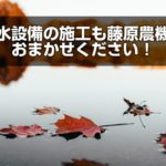 潅水設備の施工も藤原農機におまかせ!